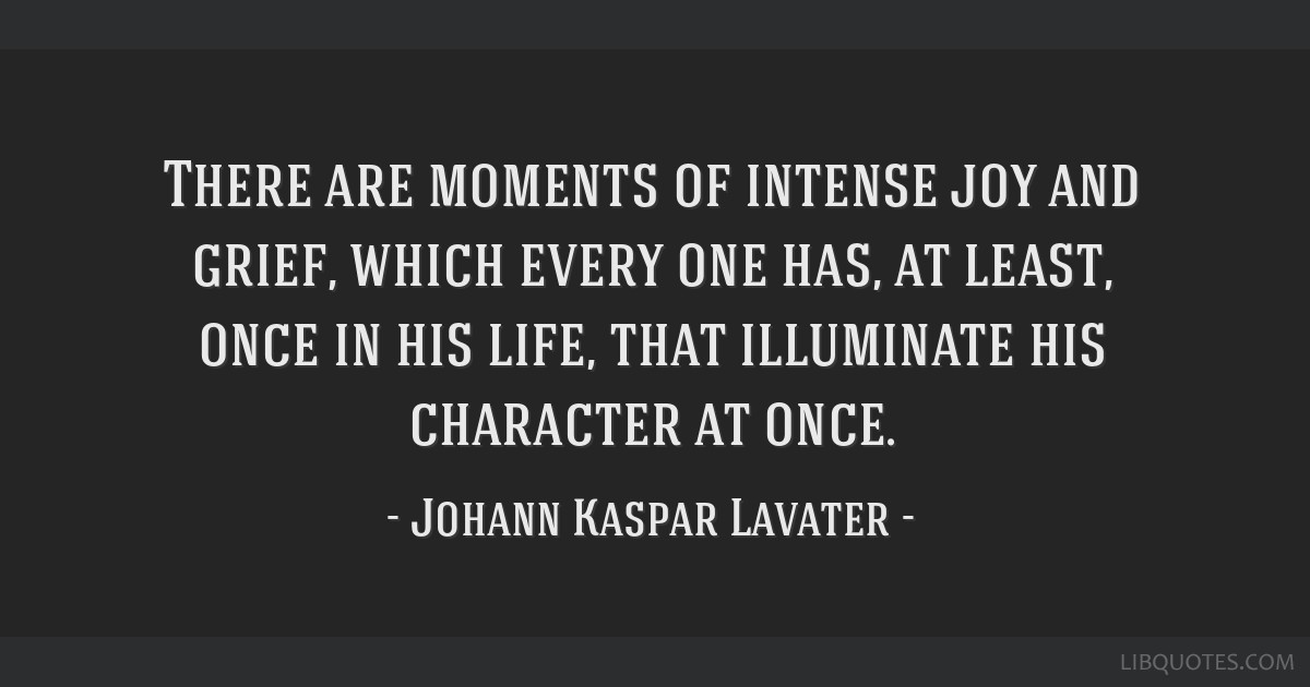 There are moments of intense joy and grief, which every one has, at least, once in his life, that illuminate his character at once.