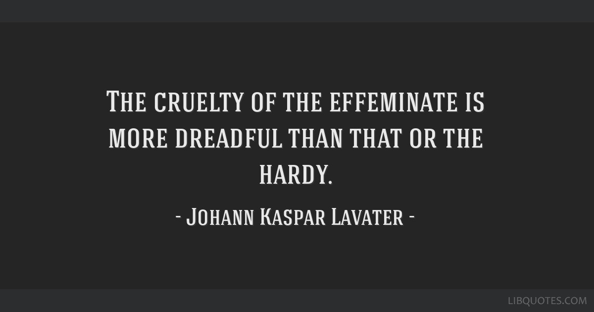The cruelty of the effeminate is more dreadful than that or the hardy.