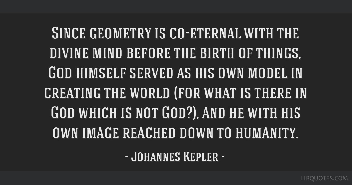 Since geometry is co-eternal with the divine mind before the birth of things, God himself served as his own model in creating the world (for what is...