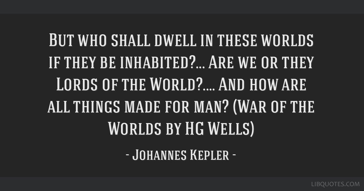 But who shall dwell in these worlds if they be inhabited?... Are we or they Lords of the World?.... And how are all things made for man? (War of the...