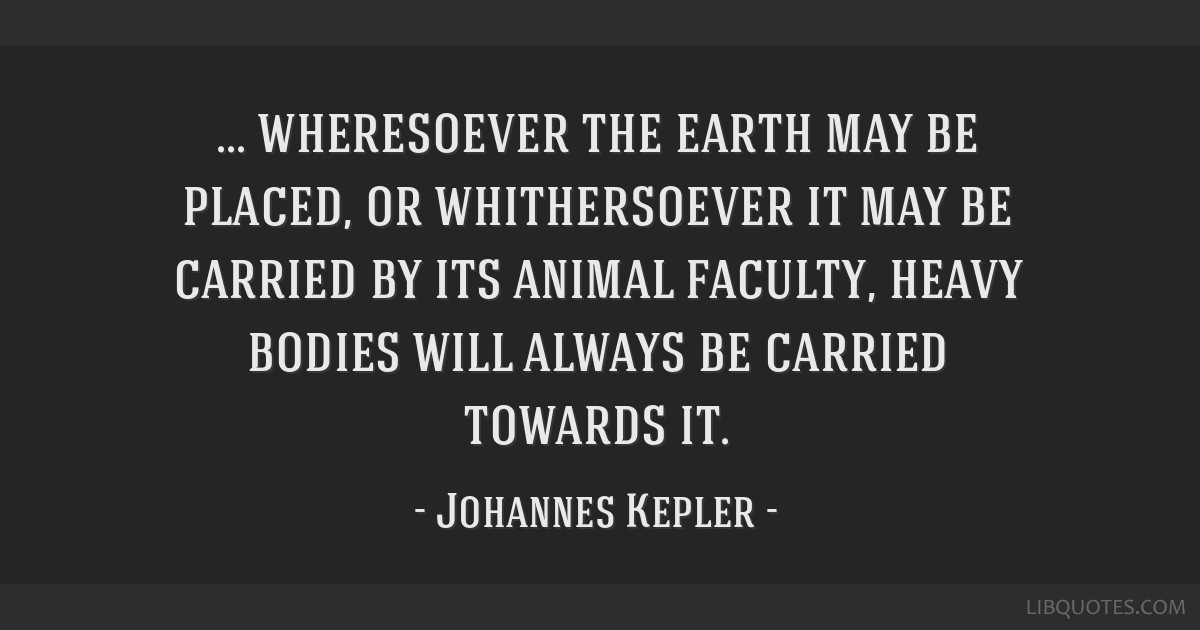 Wheresoever the earth may be placed, or whithersoever it may be carried by its animal faculty, heavy bodies will always be carried towards it.