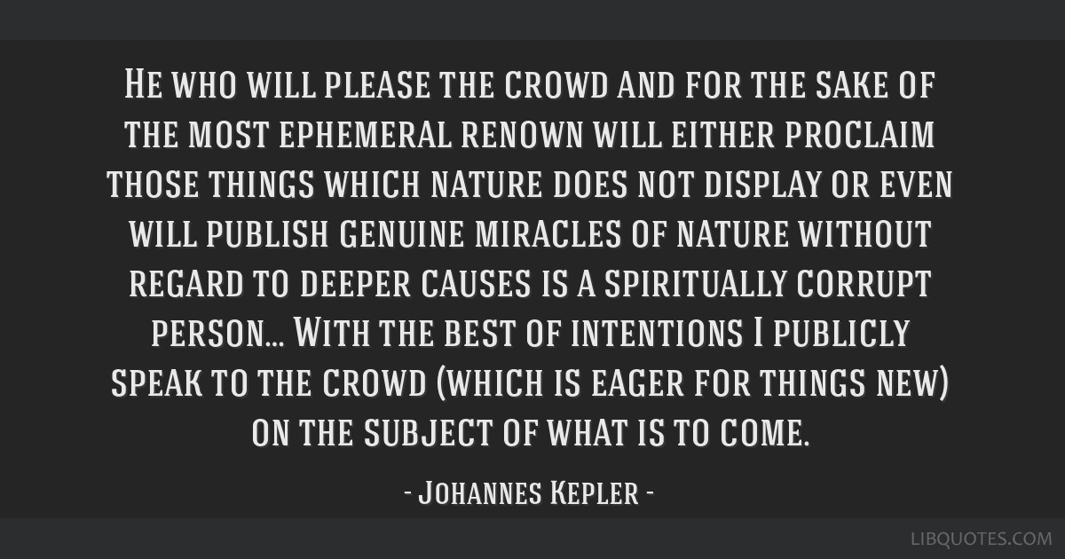 He who will please the crowd and for the sake of the most ephemeral renown will either proclaim those things which nature does not display or even...