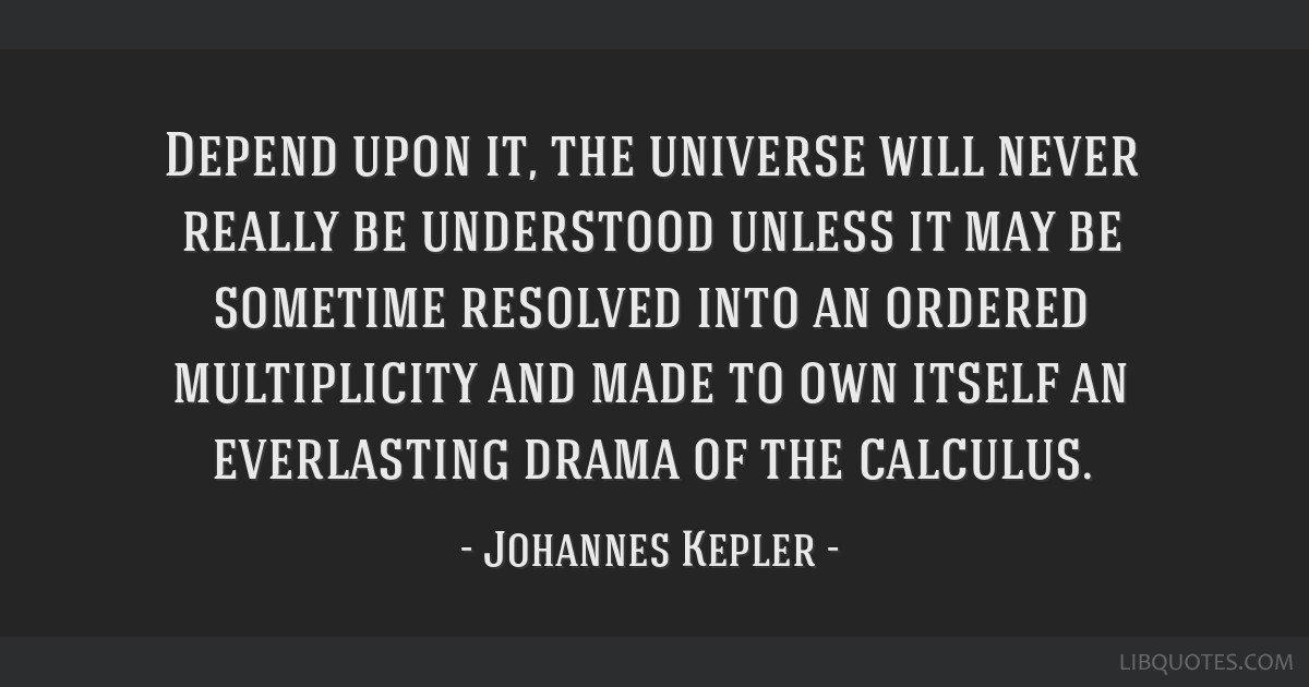 Depend upon it, the universe will never really be understood unless it may be sometime resolved into an ordered multiplicity and made to own itself...