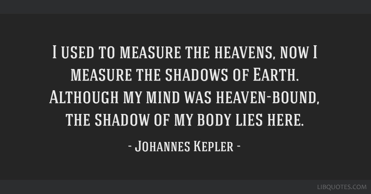 I used to measure the heavens, now I measure the shadows of Earth. Although my mind was heaven-bound, the shadow of my body lies here.