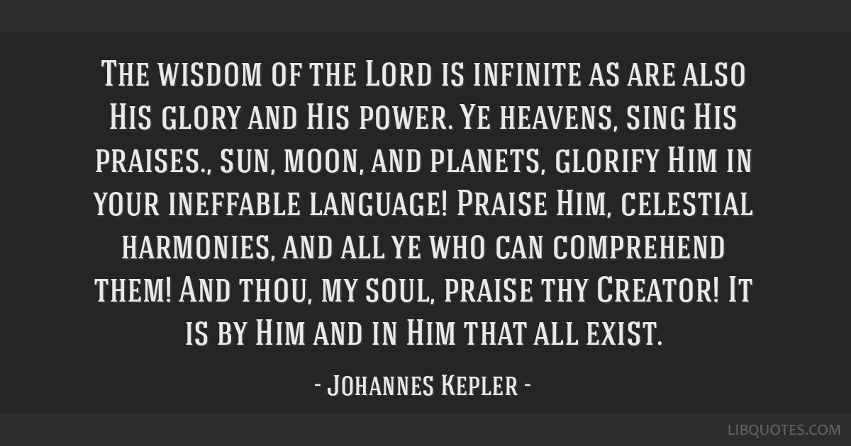 The wisdom of the Lord is infinite as are also His glory and His power. Ye heavens, sing His praises., sun, moon, and planets, glorify Him in your...