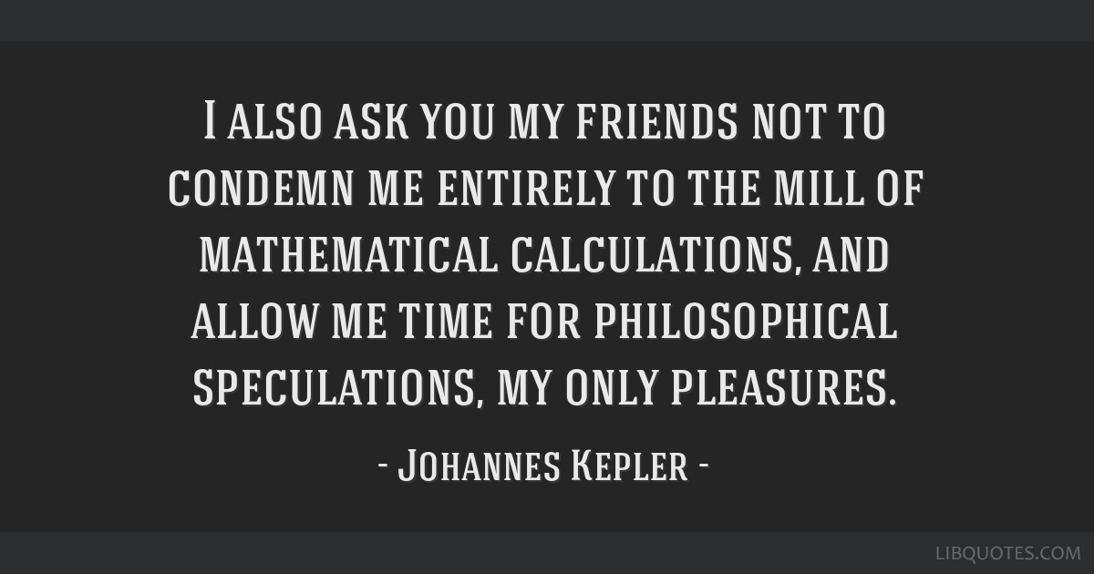 I also ask you my friends not to condemn me entirely to the mill of mathematical calculations, and allow me time for philosophical speculations, my...