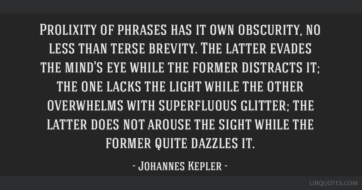 Prolixity of phrases has it own obscurity, no less than terse brevity. The latter evades the mind's eye while the former distracts it; the one lacks...