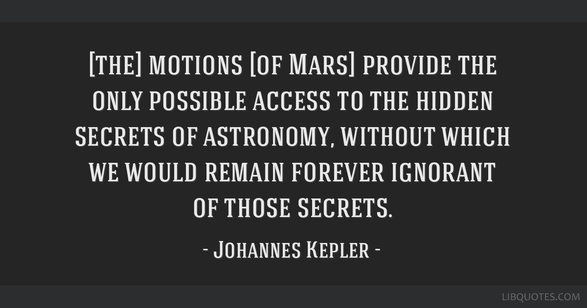 [the] motions [of Mars] provide the only possible access to the hidden secrets of astronomy, without which we would remain forever ignorant of those...