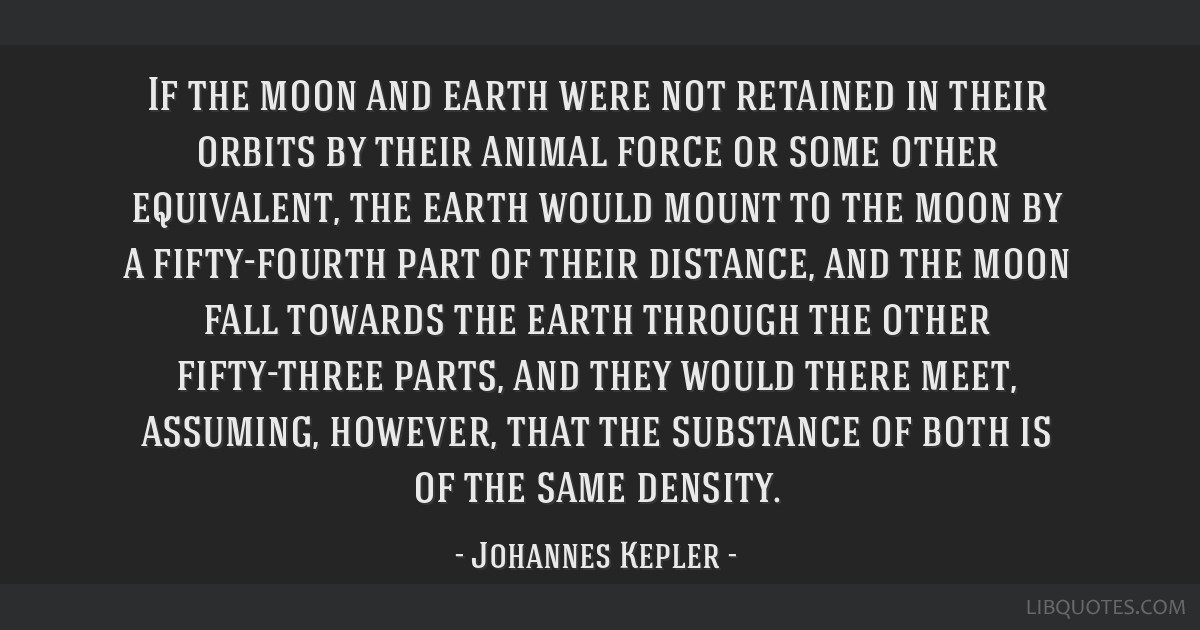 If the moon and earth were not retained in their orbits by their animal force or some other equivalent, the earth would mount to the moon by a...