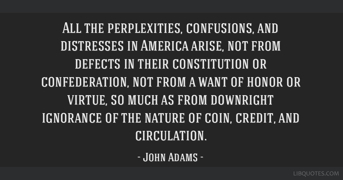 All the perplexities, confusions, and distresses in America arise, not from defects in their constitution or confederation, not from a want of honor...