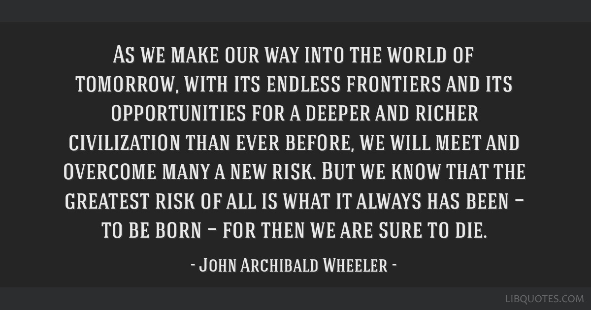 As we make our way into the world of tomorrow, with its endless frontiers and its opportunities for a deeper and richer civilization than ever...
