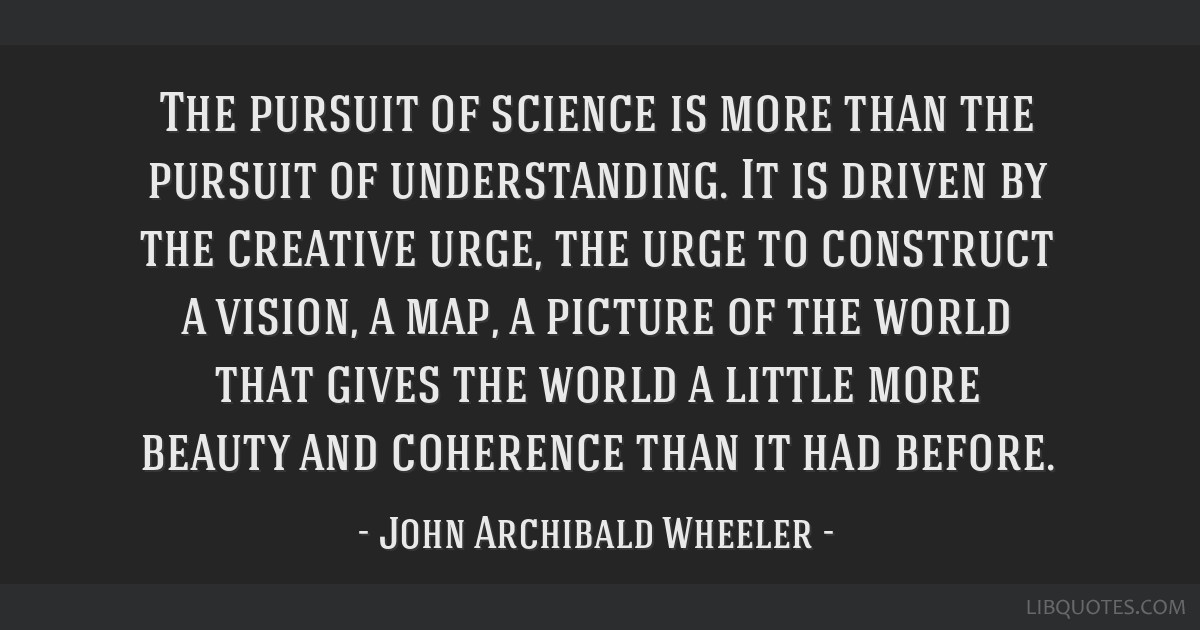 The pursuit of science is more than the pursuit of understanding. It is driven by the creative urge, the urge to construct a vision, a map, a picture ...