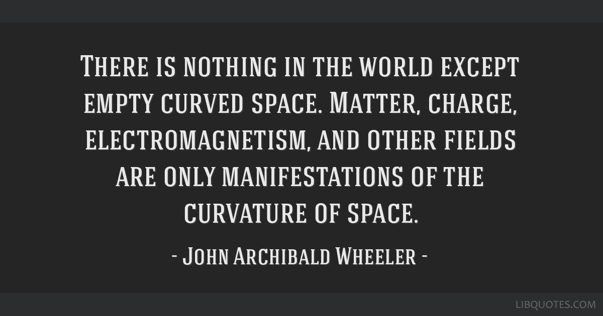 There is nothing in the world except empty curved space. Matter, charge, electromagnetism, and other fields are only manifestations of the curvature...