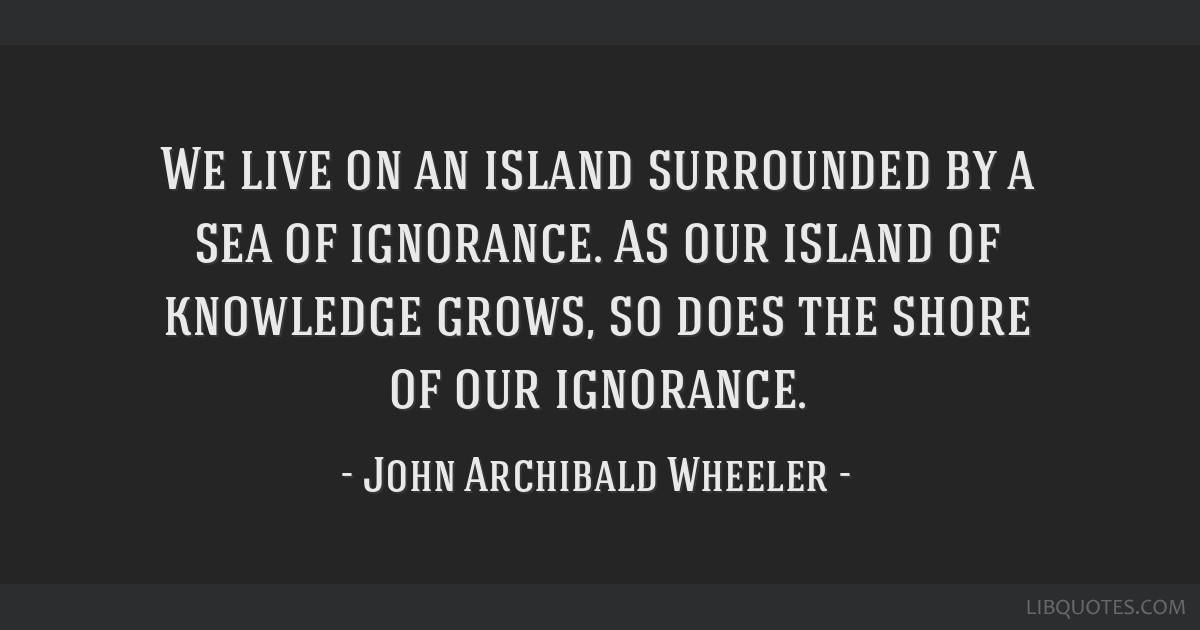We live on an island surrounded by a sea of ignorance. As our island of knowledge grows, so does the shore of our ignorance.