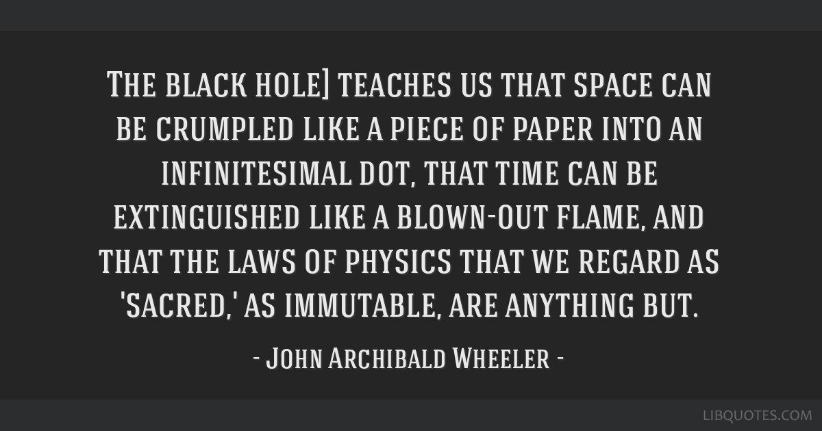 The black hole] teaches us that space can be crumpled like a piece of paper into an infinitesimal dot, that time can be extinguished like a blown-out ...