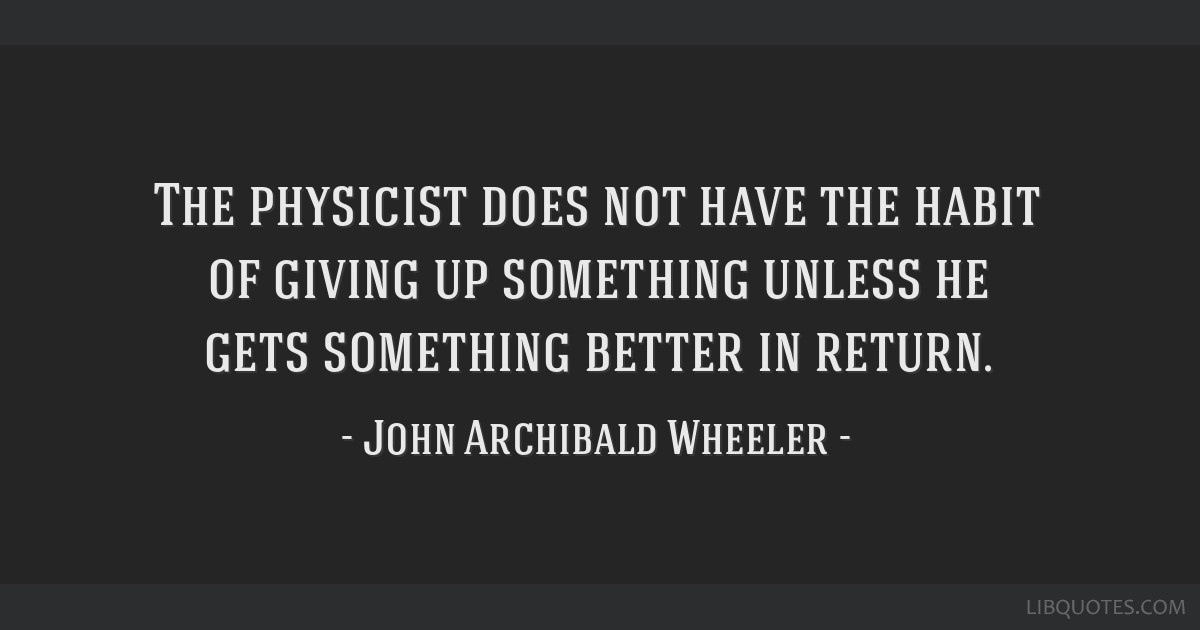The physicist does not have the habit of giving up something unless he gets something better in return.