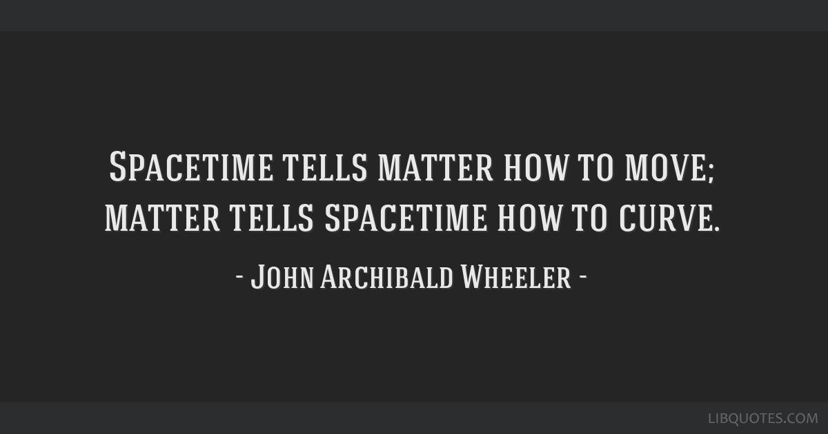 Spacetime tells matter how to move; matter tells spacetime how to curve.