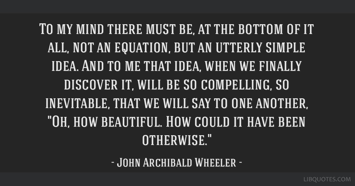 To my mind there must be, at the bottom of it all, not an equation, but an utterly simple idea. And to me that idea, when we finally discover it,...