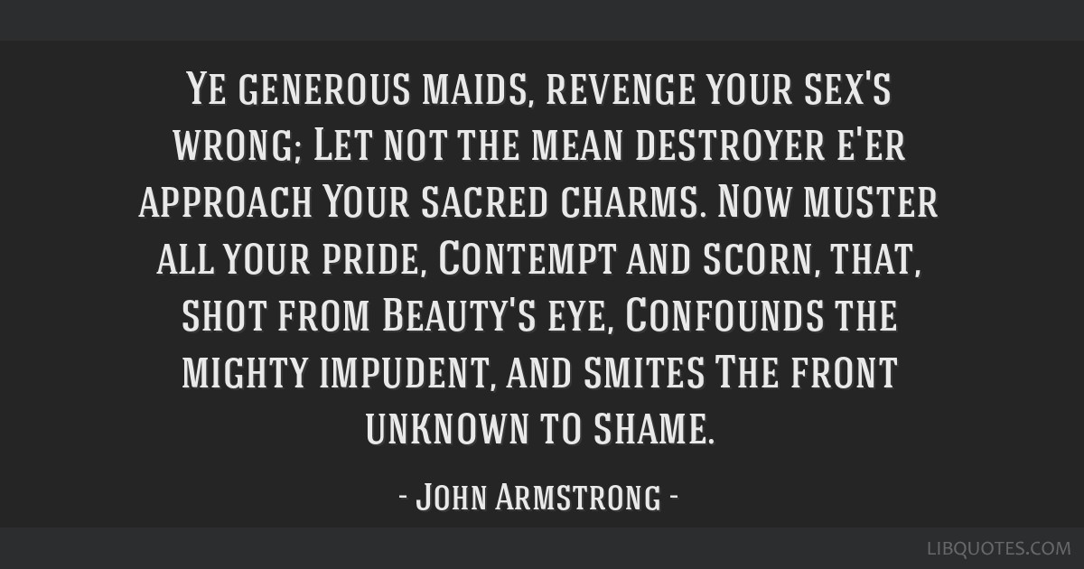 Ye generous maids, revenge your sex's wrong; Let not the mean destroyer e'er approach Your sacred charms. Now muster all your pride, Contempt and...
