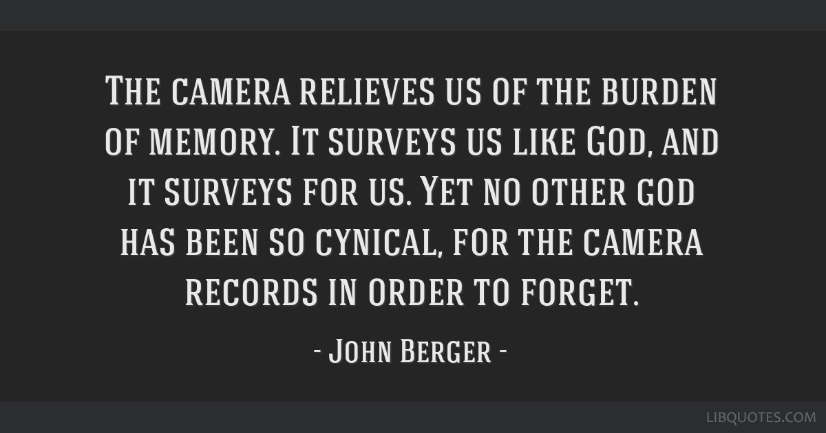 The camera relieves us of the burden of memory. It surveys us like God, and it surveys for us. Yet no other god has been so cynical, for the camera...
