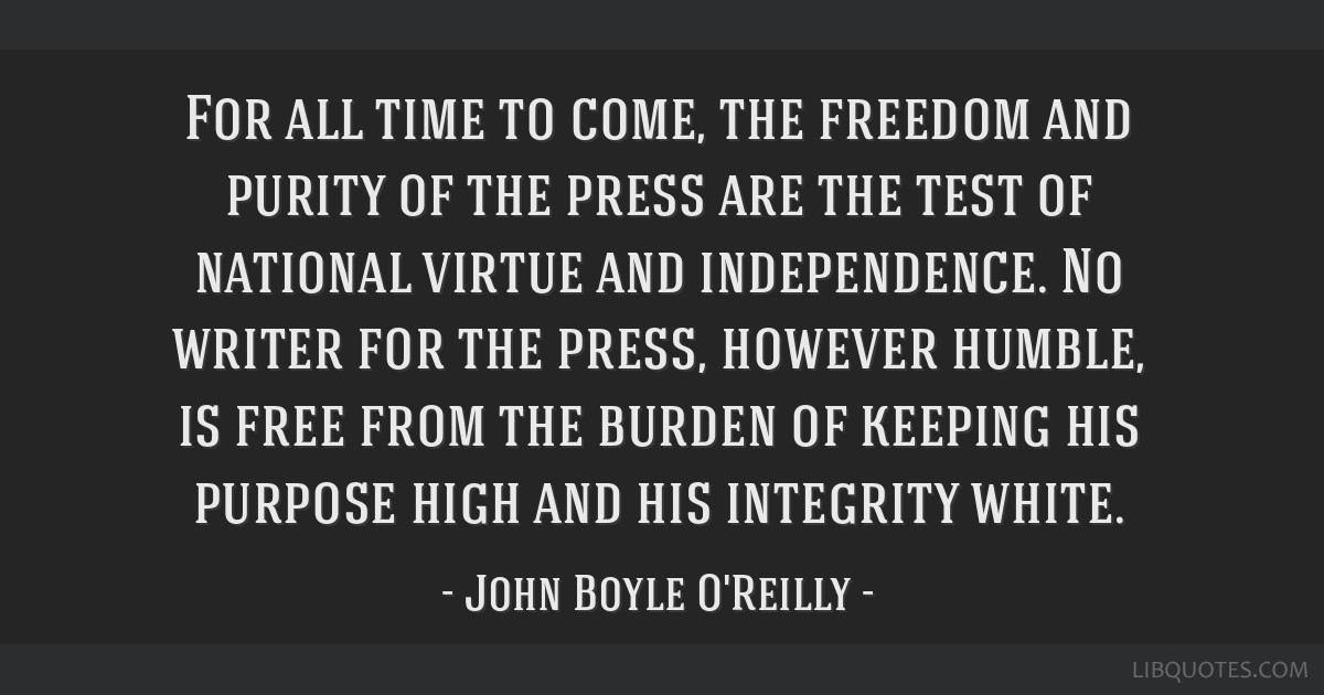 For all time to come, the freedom and purity of the press are the test of national virtue and independence. No writer for the press, however humble,...