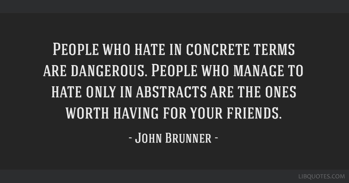 People who hate in concrete terms are dangerous. People who manage to hate only in abstracts are the ones worth having for your friends.