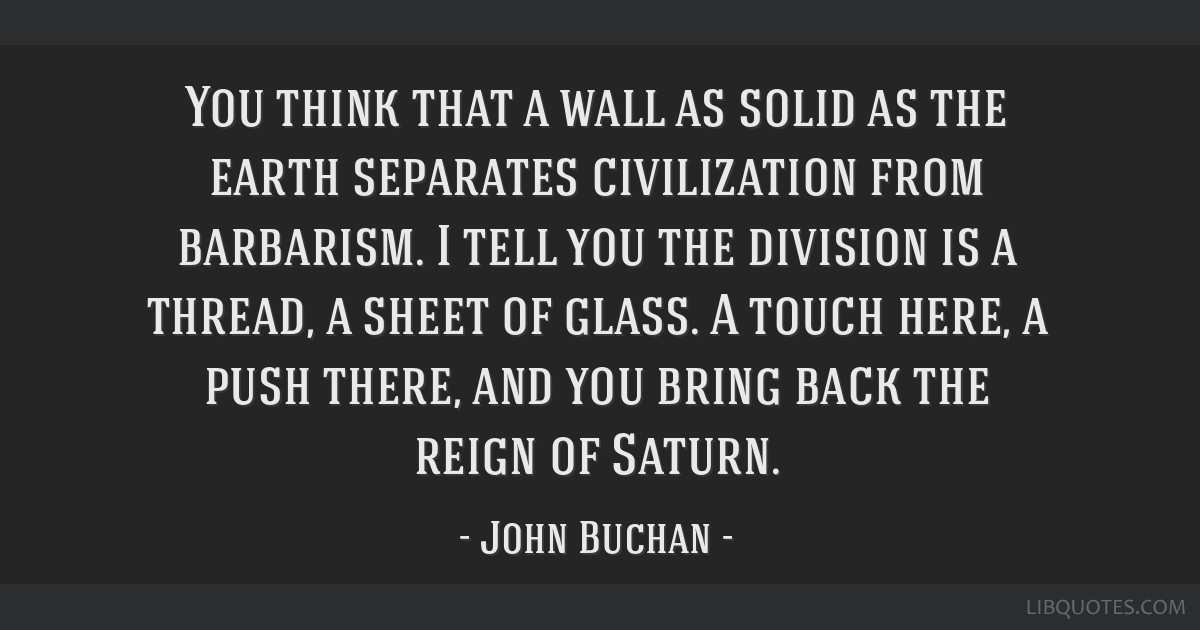 You think that a wall as solid as the earth separates civilization from barbarism. I tell you the division is a thread, a sheet of glass. A touch...