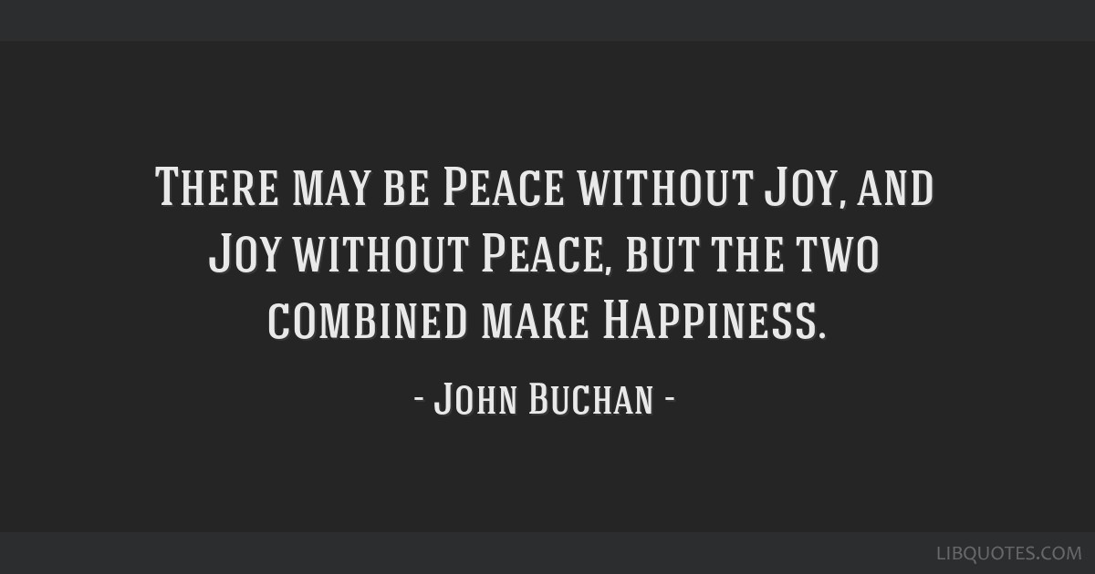 There may be Peace without Joy, and Joy without Peace, but the two combined make Happiness.