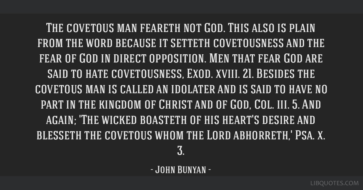 The covetous man feareth not God. This also is plain from the word because it setteth covetousness and the fear of God in direct opposition. Men that ...