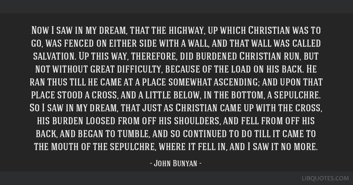 Now I saw in my dream, that the highway, up which Christian was to go, was fenced on either side with a wall, and that wall was called salvation. Up...