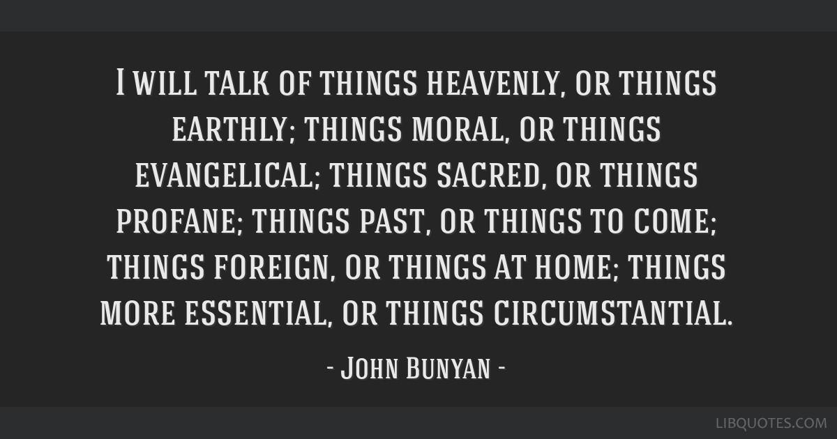 I will talk of things heavenly, or things earthly; things moral, or things evangelical; things sacred, or things profane; things past, or things to...