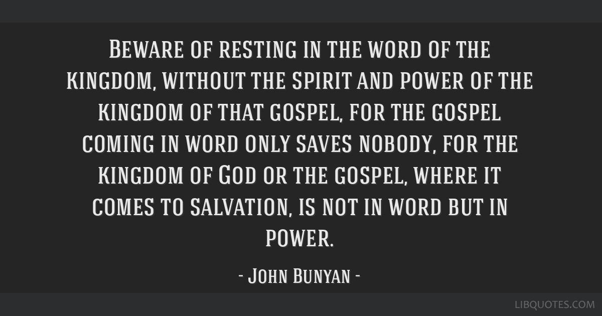Beware of resting in the word of the kingdom, without the spirit and power of the kingdom of that gospel, for the gospel coming in word only saves...
