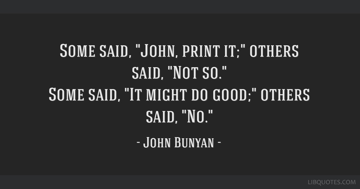 Some said, John, print it; others said, Not so. Some said, It might do good; others said, No.