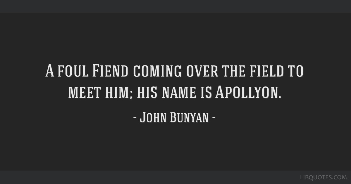 A foul Fiend coming over the field to meet him; his name is Apollyon.