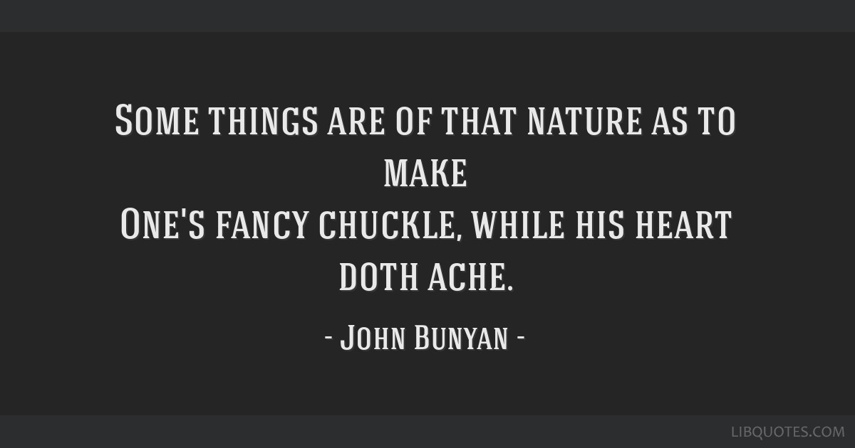 Some things are of that nature as to make One's fancy chuckle, while his heart doth ache.