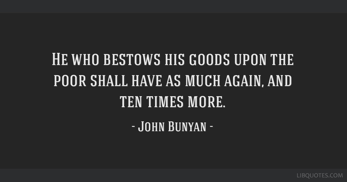 He who bestows his goods upon the poor shall have as much again, and ten times more.