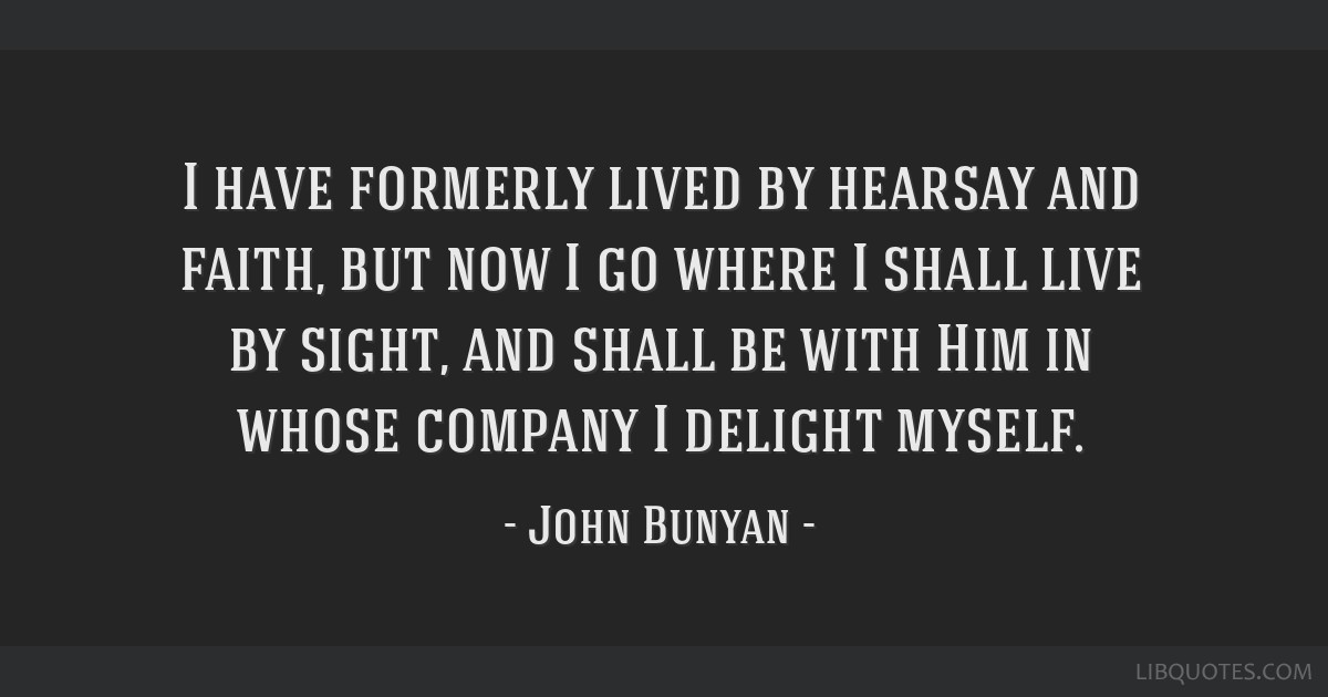 I have formerly lived by hearsay and faith, but now I go where I shall live by sight, and shall be with Him in whose company I delight myself.