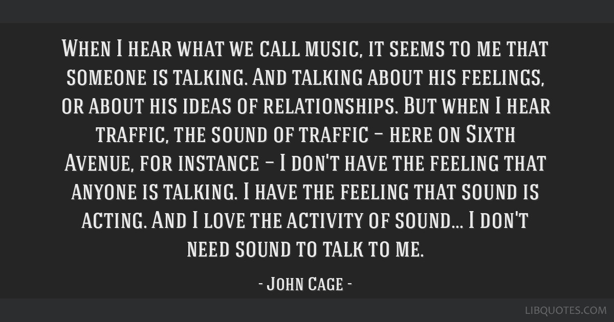 When I hear what we call music, it seems to me that someone