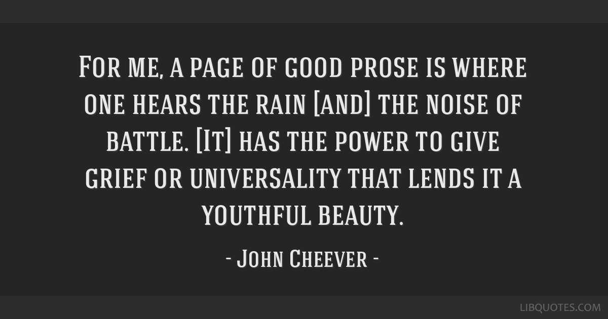 For me, a page of good prose is where one hears the rain [and] the noise of battle. [It] has the power to give grief or universality that lends it a...