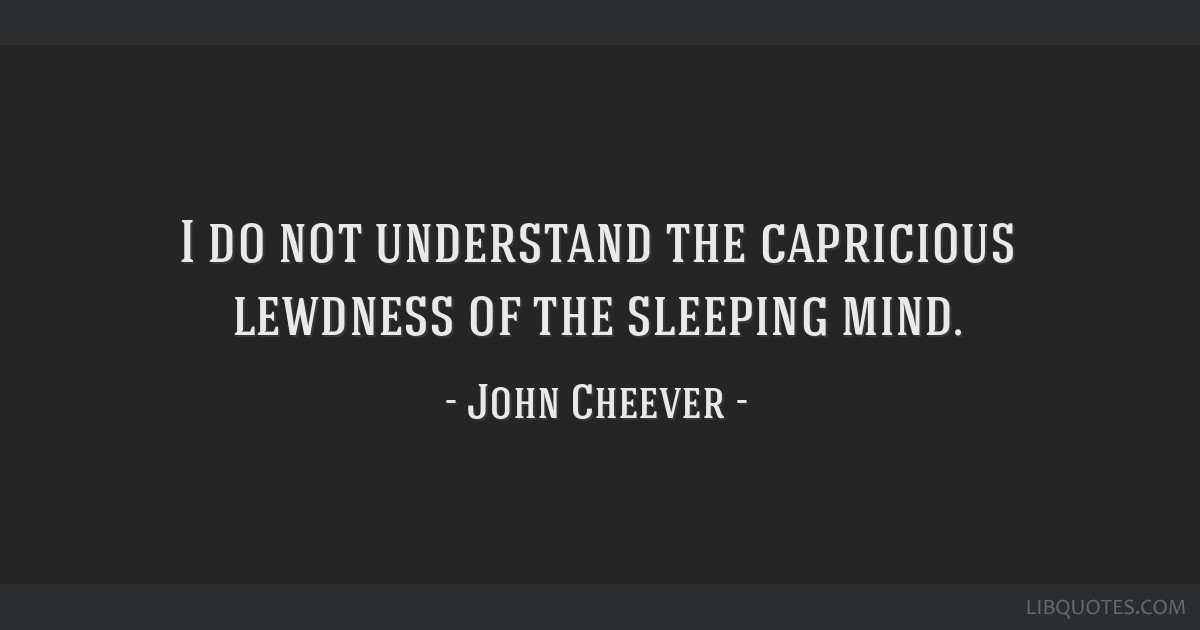I do not understand the capricious lewdness of the sleeping mind.