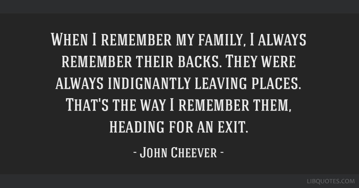 When I remember my family, I always remember their backs. They were always indignantly leaving places. That's the way I remember them, heading for an ...