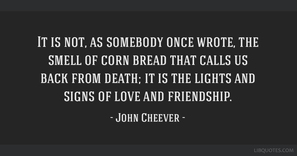 It is not, as somebody once wrote, the smell of corn bread that calls us back from death; it is the lights and signs of love and friendship.