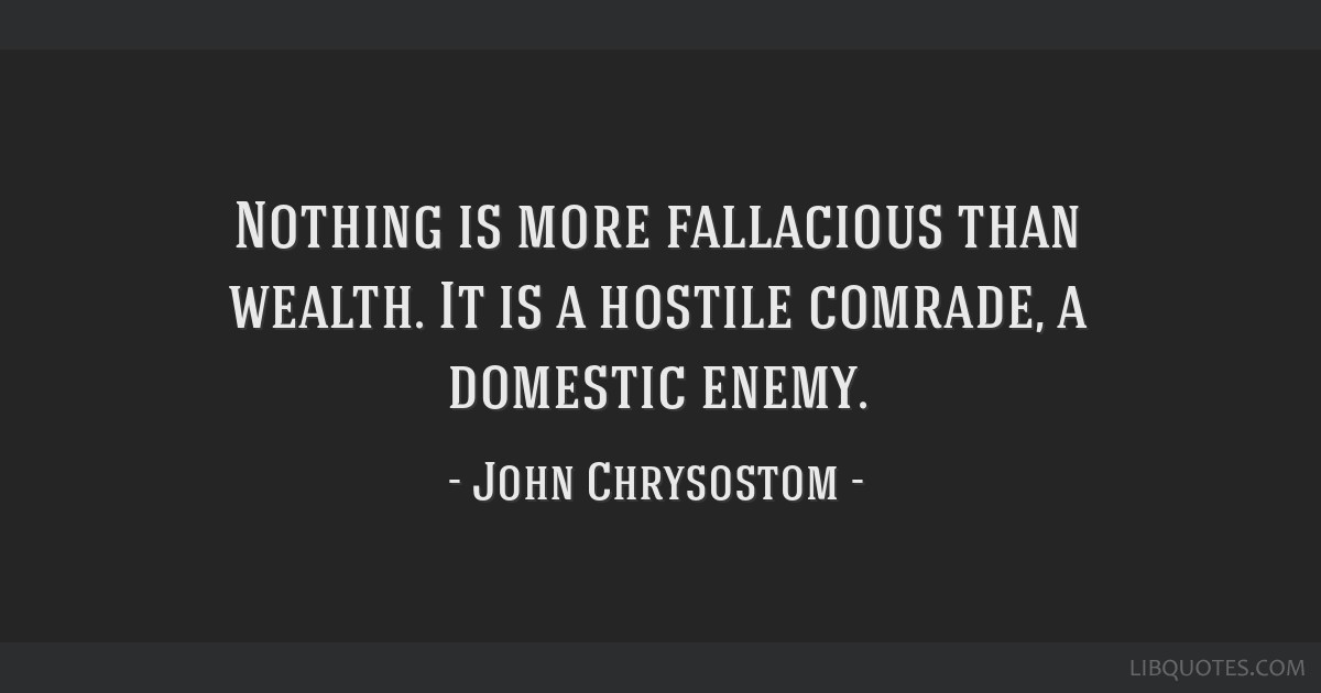 Nothing is more fallacious than wealth. It is a hostile comrade, a domestic enemy.