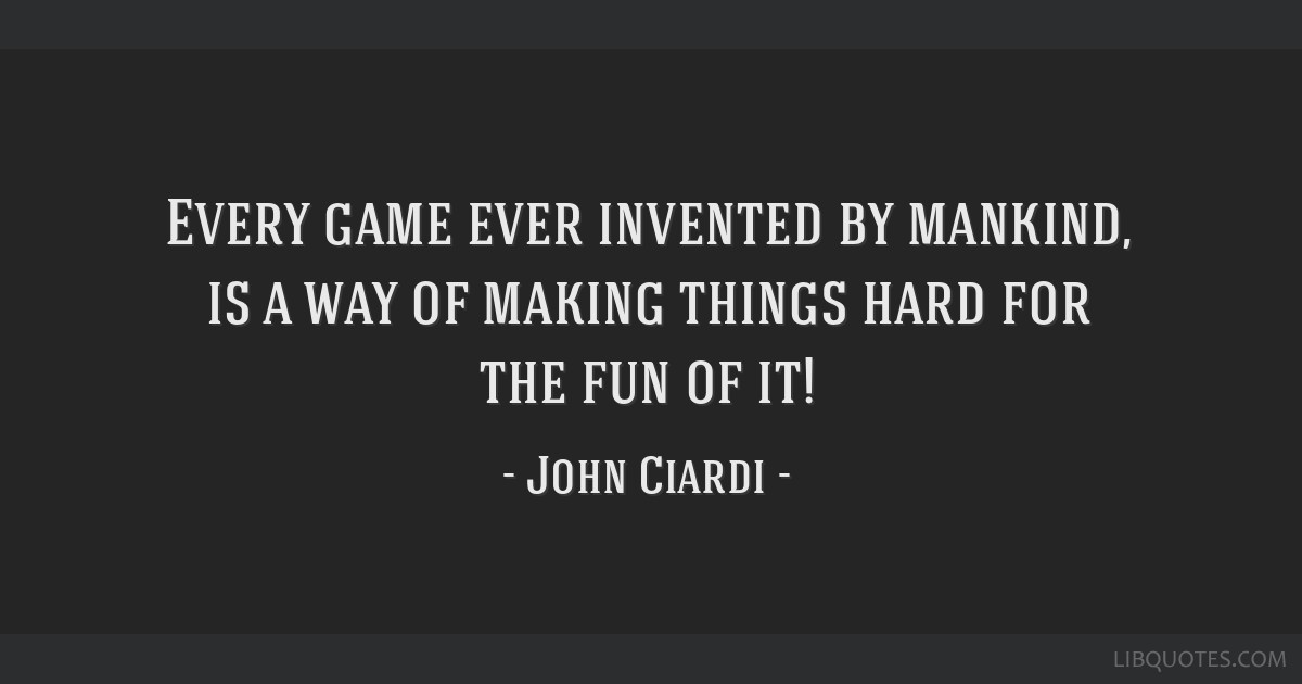 Every game ever invented by mankind, is a way of making things hard for the fun of it!