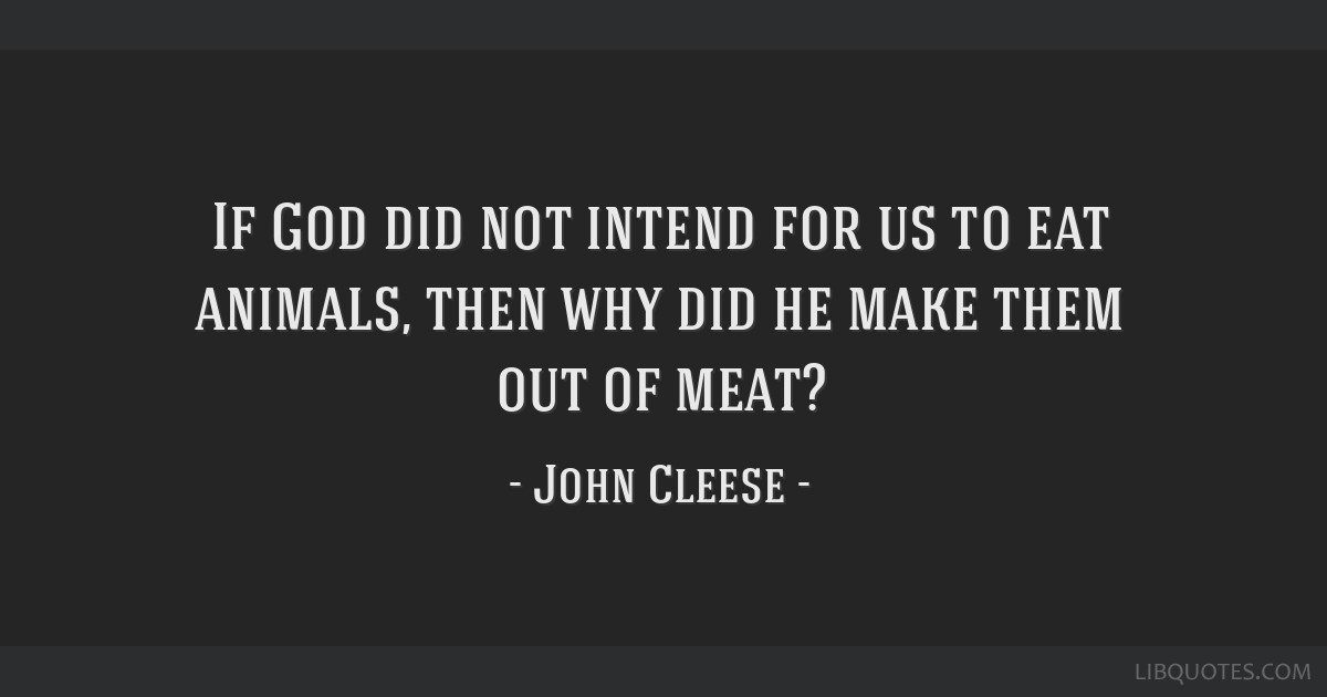 If God did not intend for us to eat animals, then why did he make them out of meat?