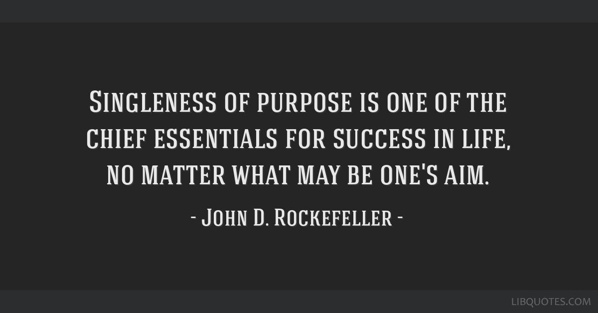 Singleness of purpose is one of the chief essentials for success in life, no matter what may be one's aim.