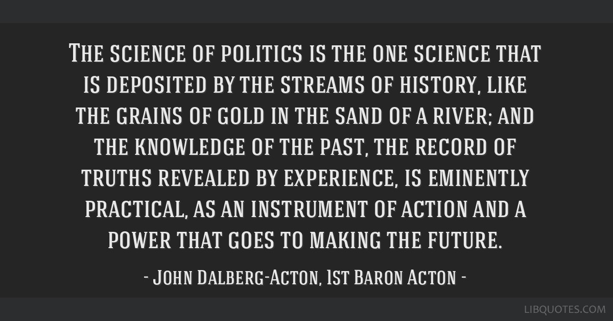 The science of politics is the one science that is deposited by the streams of history, like the grains of gold in the sand of a river; and the...