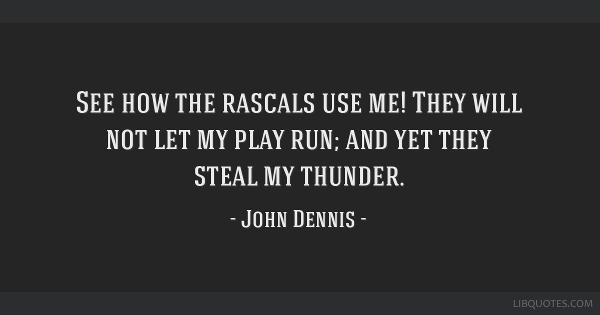 See how the rascals use me! They will not let my play run; and yet they steal my thunder.