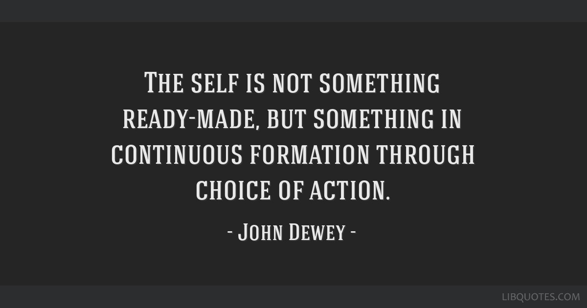 The self is not something ready-made, but something in continuous formation through choice of action.