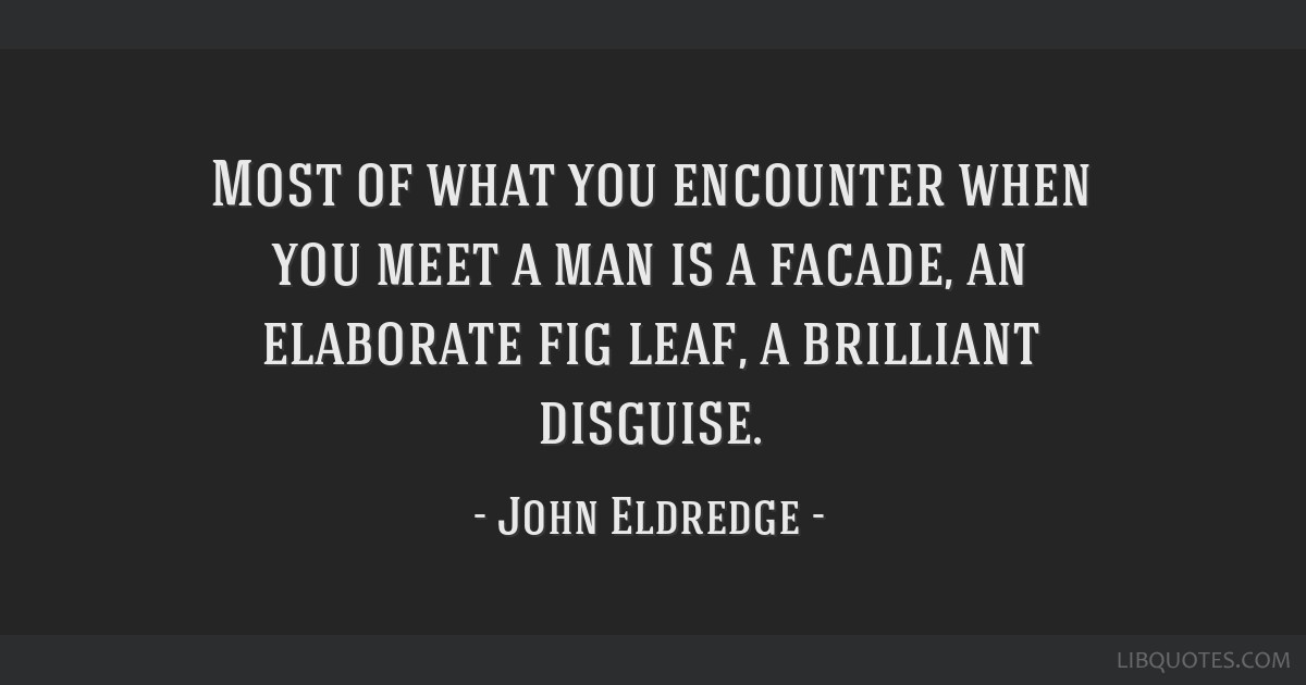 Most Of What You Encounter When You Meet A Man Is A Facade An
